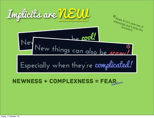 Implicits are NEW New things can be cool! Newness + Complexness = Fearsometimes New things can also be scary! ❉ Scala 2.10...