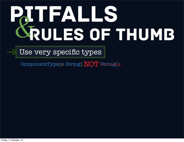 Pitfalls &Rules of Thumb Use very specific types ComponentType(s: String) String()NOT Friday, 11 October, 13