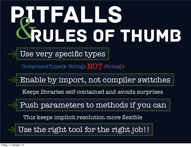 Pitfalls &Rules of Thumb Use very specific types ComponentType(s: String) String()NOT Enable by import, not compiler switch...