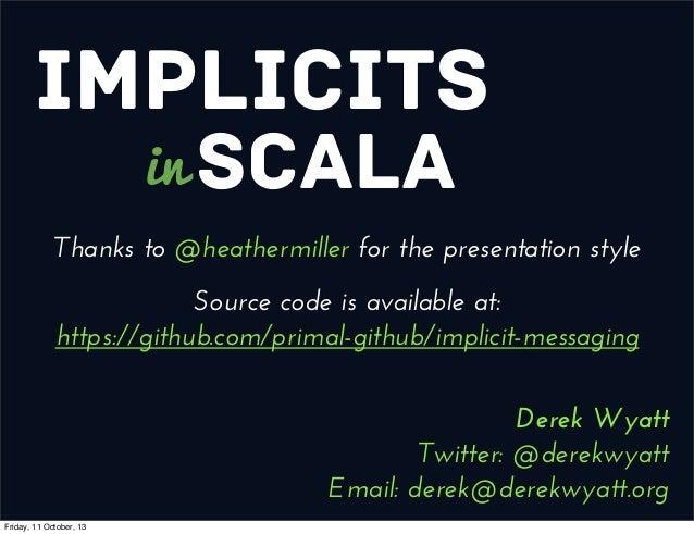 Implicits Scalain Derek Wyatt Twitter: @derekwyatt Email: derek@derekwyatt.org Thanks to @heathermiller for the presentati...