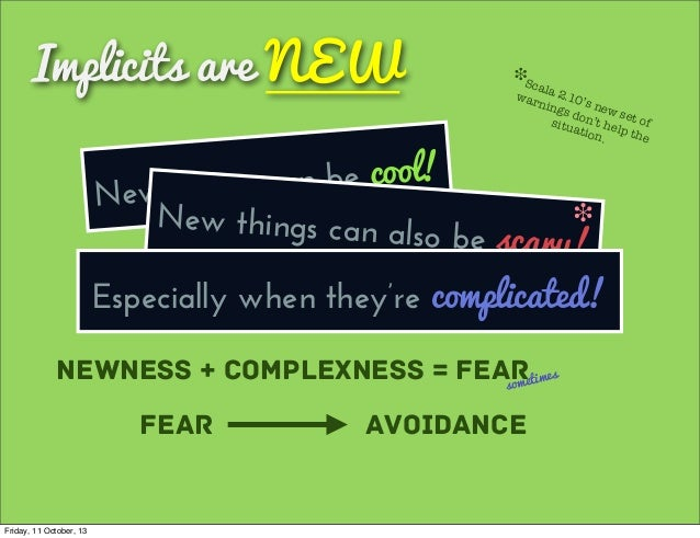 Implicits are NEW New things can be cool! Newness + Complexness = Fearsometimes Fear Avoidance New things can also be scar...