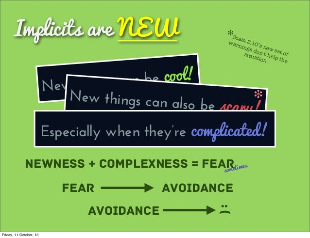 Implicits are NEW New things can be cool! Newness + Complexness = Fearsometimes Fear Avoidance Avoidance :( New things can...