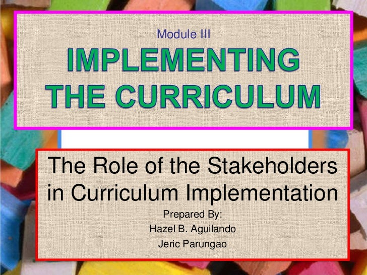 Module IIIThe Role of the Stakeholdersin Curriculum Implementation           Prepared By:         Hazel B. Aguilando      ...