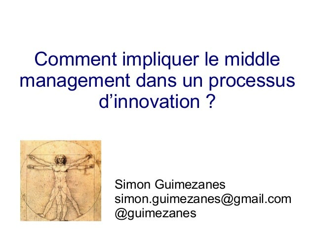 Comment impliquer le middle management dans un processus d'innovation ? Simon Guimezanes simon.guimezanes@gmail.com @guime...