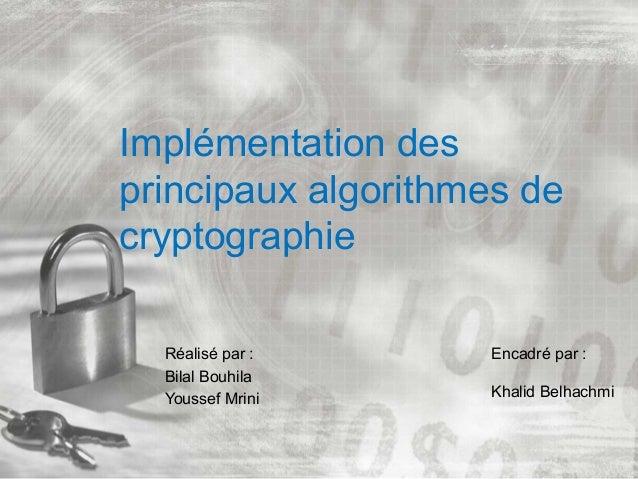 Implémentation des principaux algorithmes de cryptographie Réalisé par : Bilal Bouhila Youssef Mrini Encadré par : Khalid ...