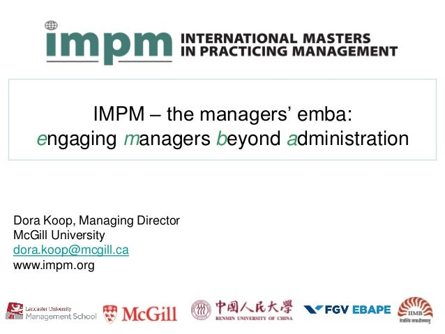 IMPM – the managers' emba: engaging managers beyond administration Dora Koop, Managing Director McGill University dora.koo...