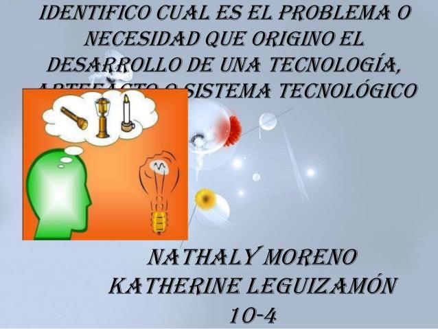 Identifico cual es el problema o necesidad que origino el desarrollo de una tecnología, artefacto o sistema tecnológico Na...