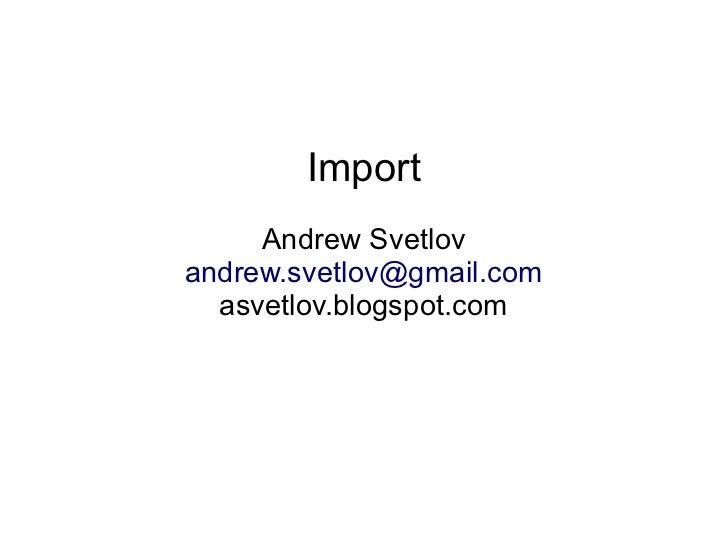 Import     Andrew Svetlovandrew.svetlov@gmail.com  asvetlov.blogspot.com