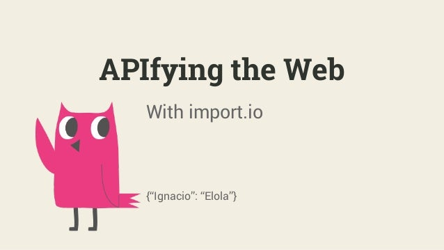 "APIfying the Web With import.io {""Ignacio"": ""Elola""}"