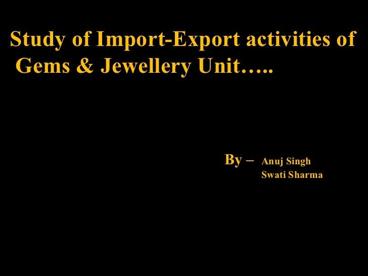 Study of Import-Export activities of  Gems & Jewellery Unit….. By –  Anuj Singh Swati Sharma