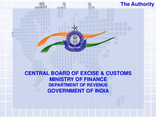 CENTRAL BOARD OF EXCISE & CUSTOMS MINISTRY OF FINANCE DEPARTMENT OF REVENUE GOVERNMENT OF INDIA The Authority