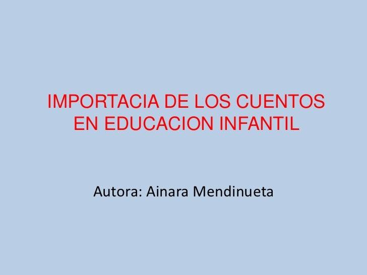 IMPORTACIA DE LOS CUENTOS EN EDUCACION INFANTIL<br />Autora: Ainara Mendinueta<br />