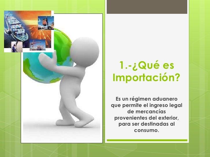 1.-¿Qué esImportación? Es un régimen aduaneroque permite el ingreso legal      de mercancías provenientes del exterior,  p...