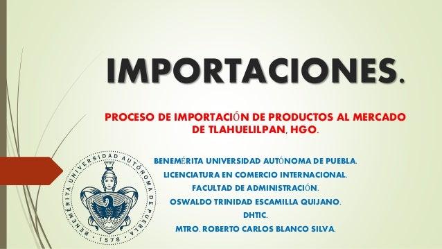 IMPORTACIONES. PROCESO DE IMPORTACIÓN DE PRODUCTOS AL MERCADO DE TLAHUELILPAN, HGO. BENEMÉRITA UNIVERSIDAD AUTÓNOMA DE PUE...