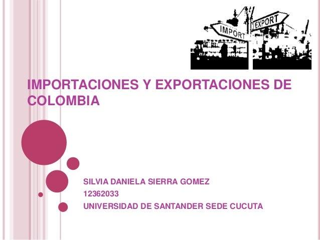 IMPORTACIONES Y EXPORTACIONES DE  COLOMBIA  SILVIA DANIELA SIERRA GOMEZ  12362033  UNIVERSIDAD DE SANTANDER SEDE CUCUTA