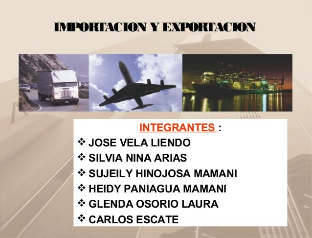 IMPORTACION Y EXPORTACION INTEGRANTES :  JOSE VELA LIENDO  SILVIA NINA ARIAS  SUJEILY HINOJOSA MAMANI  HEIDY PANIAGUA ...