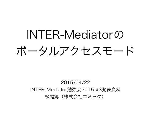 INTER-Mediatorの ポータルアクセスモード 2015/04/22 INTER-Mediator勉強会2015-#3発表資料 松尾篤(株式会社エミック)