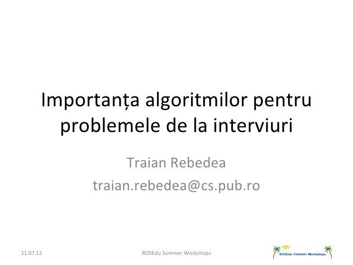 Importanța algoritmilor pentru         problemele de la interviuri                  Traian Rebedea            traian.rebed...