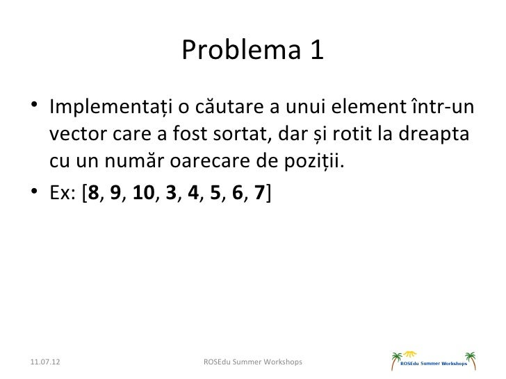 Problema 1• Implementați o căutare a unui element într-un  vector care a fost sortat, dar și rotit la dreapta  cu un număr...