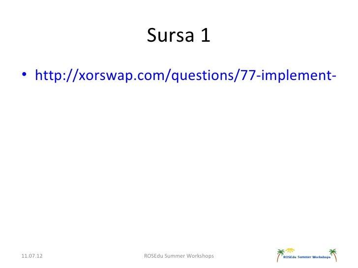 Sursa 1• http://xorswap.com/questions/77-implement-bina11.07.12         ROSEdu Summer Workshops