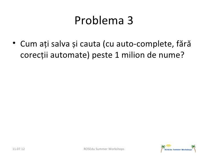 Problema 3• Cum ați salva și cauta (cu auto-complete, fără  corecții automate) peste 1 milion de nume?11.07.12           R...