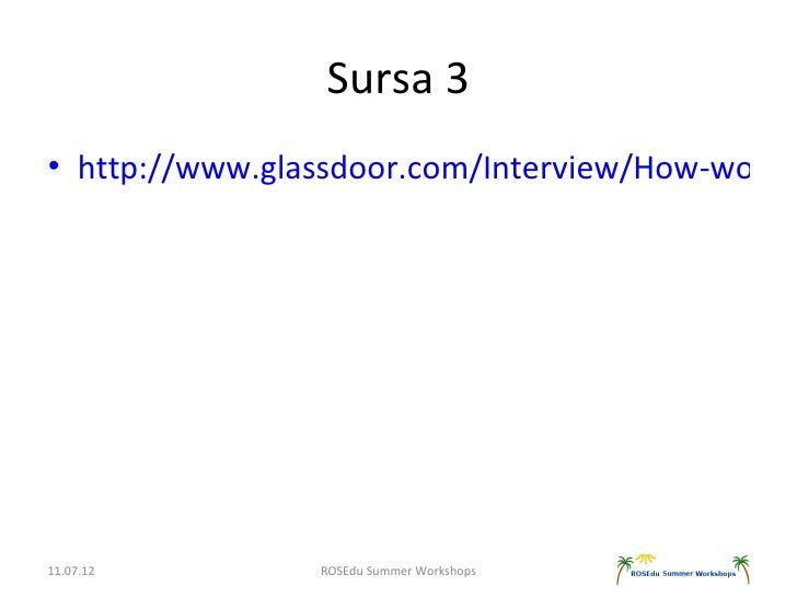 Sursa 3• http://www.glassdoor.com/Interview/How-would11.07.12        ROSEdu Summer Workshops