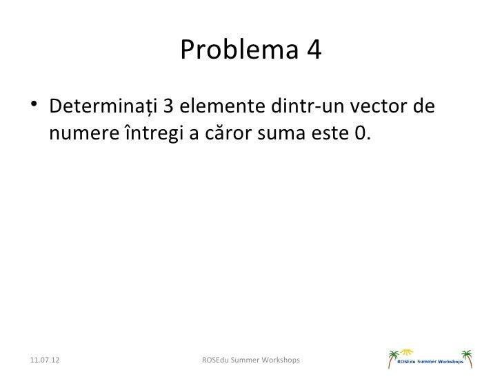 Problema 4• Determinați 3 elemente dintr-un vector de  numere întregi a căror suma este 0.11.07.12          ROSEdu Summer ...