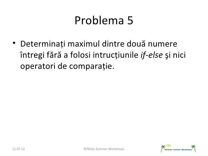 Problema 5• Determinați maximul dintre două numere  întregi fără a folosi intrucțiunile if-else şi nici  operatori de comp...