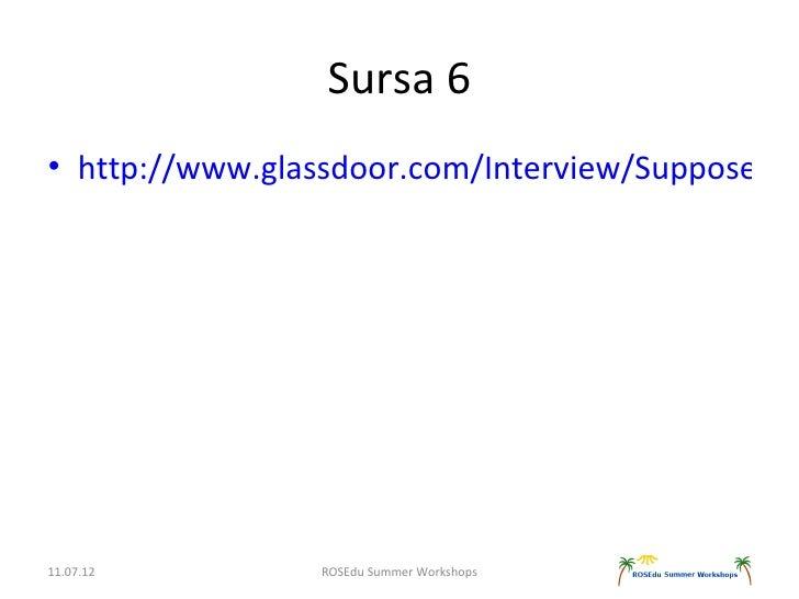 Sursa 6• http://www.glassdoor.com/Interview/Suppose-we11.07.12        ROSEdu Summer Workshops