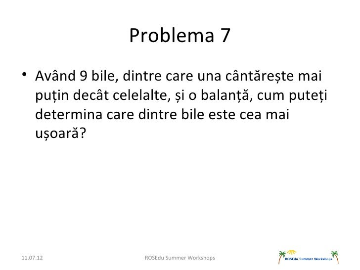 Problema 7• Având 9 bile, dintre care una cântărește mai  puțin decât celelalte, și o balanță, cum puteți  determina care ...