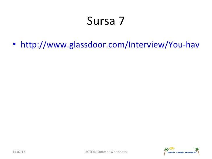 Sursa 7• http://www.glassdoor.com/Interview/You-have-9-11.07.12         ROSEdu Summer Workshops