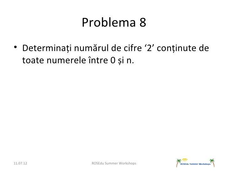 Problema 8• Determinați numărul de cifre '2' conținute de  toate numerele între 0 și n.11.07.12          ROSEdu Summer Wor...