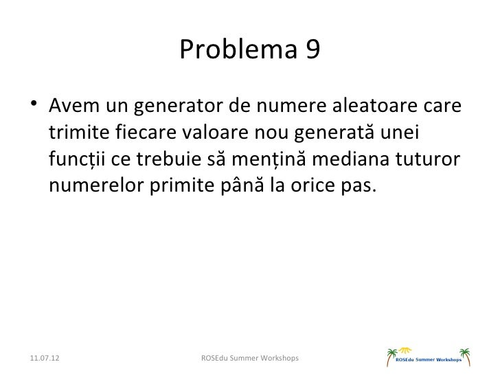 Problema 9• Avem un generator de numere aleatoare care  trimite fiecare valoare nou generată unei  funcții ce trebuie să m...