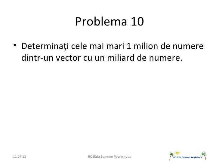 Problema 10• Determinați cele mai mari 1 milion de numere  dintr-un vector cu un miliard de numere.11.07.12          ROSEd...