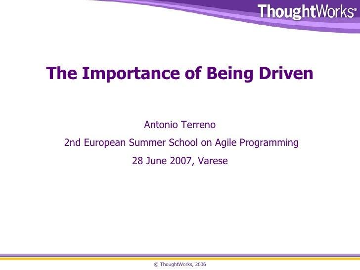 The Importance of Being Driven Antonio Terreno 2nd European Summer School on Agile Programming 28 June 2007, Varese