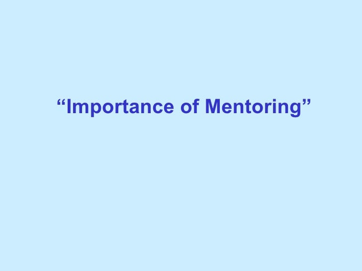 importance of mentoring Why you need a mentor to be successful by dan gheesling follow me on twitter  more importantly this inspired me to share how important a mentor can be in your life a mentor will get you.