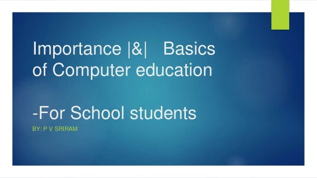 Importance |&| Basics of Computer education -For School students BY: P V SRIRAM