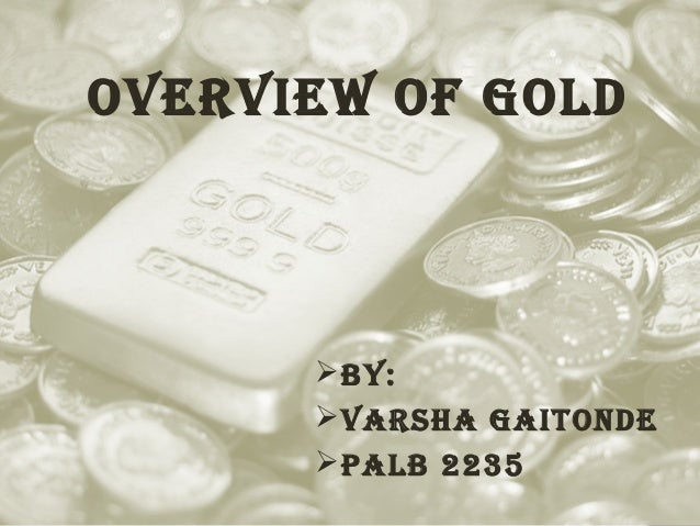 Overview Of gOld   By:  varsha gaitOnde  PalB 2235