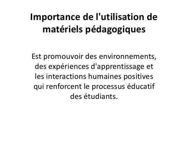 Importance de l'utilisation de matériels pédagogiques Est promouvoir des environnements, des expériences d'apprentissage e...