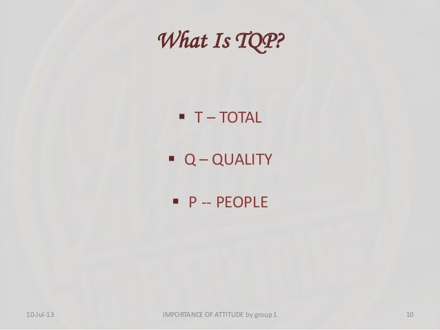 What Is TQP?  T – TOTAL  Q – QUALITY  P -- PEOPLE 10-Jul-13 10IMPORTANCE OF ATTITUDE by group 1