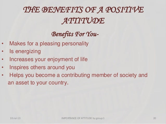 THE BENEFITS OF A POSITIVE ATTITUDE Benefits For You- • Makes for a pleasing personality • Is energizing • Increases your ...