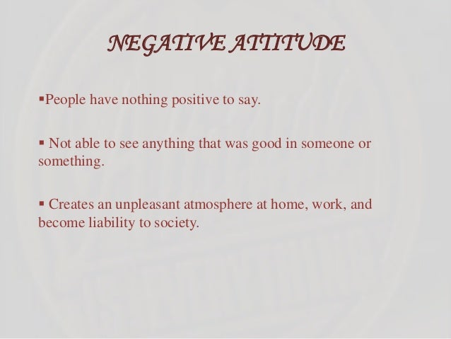 NEGATIVE ATTITUDE People have nothing positive to say.  Not able to see anything that was good in someone or something. ...