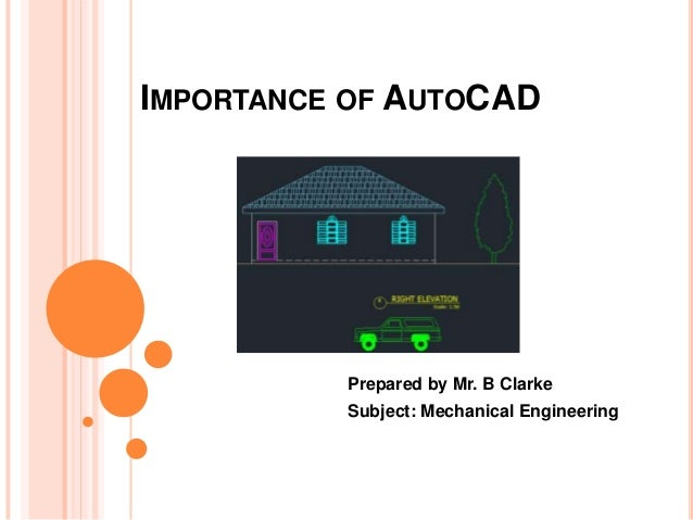 IMPORTANCE OF AUTOCAD Prepared by Mr. B Clarke Subject: Mechanical Engineering