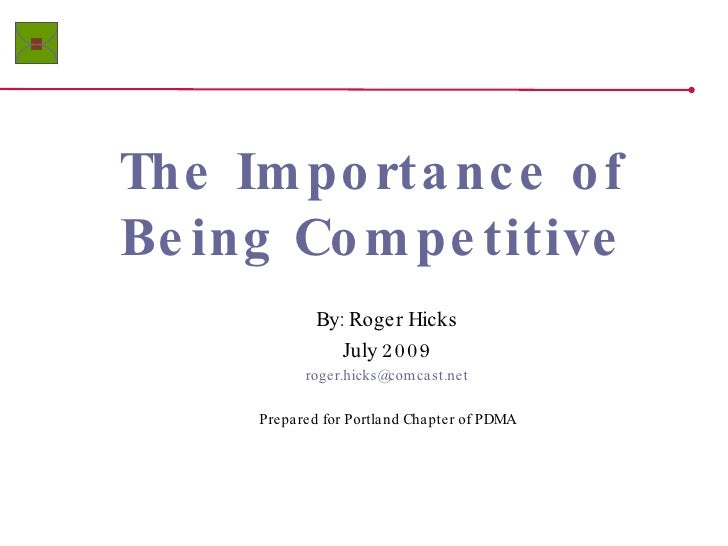 The Importance of Being Competitive By: Roger Hicks July 2009 [email_address] Prepared for Portland Chapter of PDMA