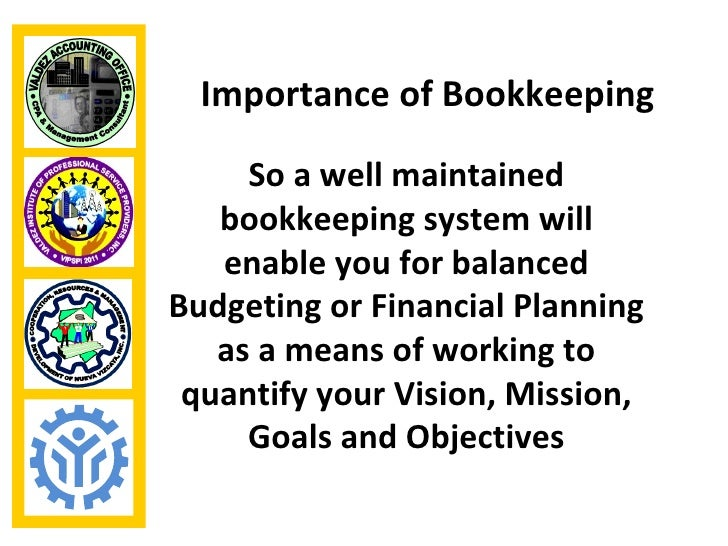 Importance of Bookkeeping     So a well maintained   bookkeeping system will   enable you for balancedBudgeting or Financi...