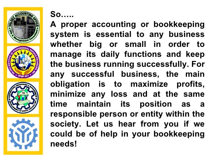 So…..A proper accounting or bookkeepingsystem is essential to any businesswhether big or small in order tomanage its daily...