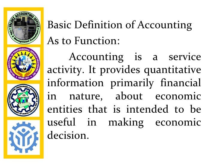 Basic Definition of AccountingAs to Function:     Accounting is a serviceactivity. It provides quantitativeinformation pri...