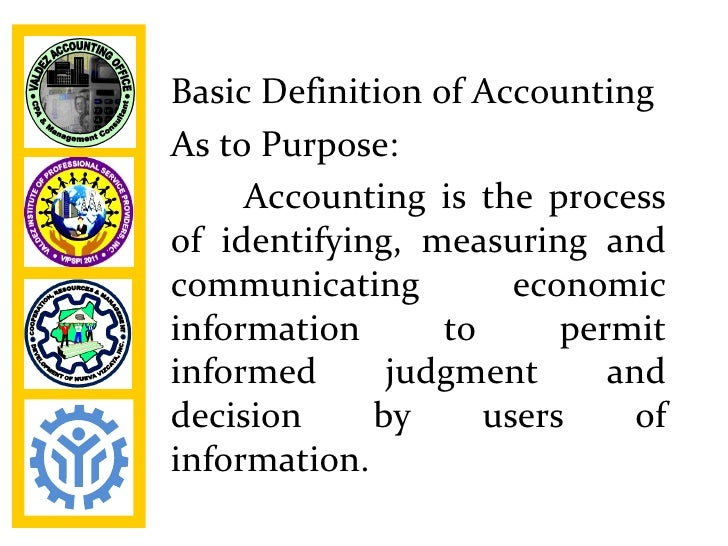 Basic Definition of AccountingAs to Purpose:     Accounting is the processof identifying, measuring andcommunicating      ...