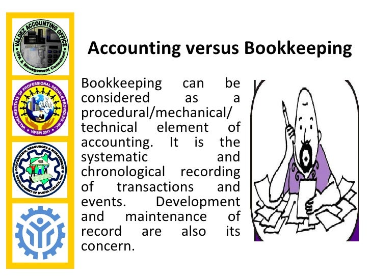 Accounting versus BookkeepingBookkeeping can beconsidered     as      aprocedural/mechanical/technical element ofaccountin...