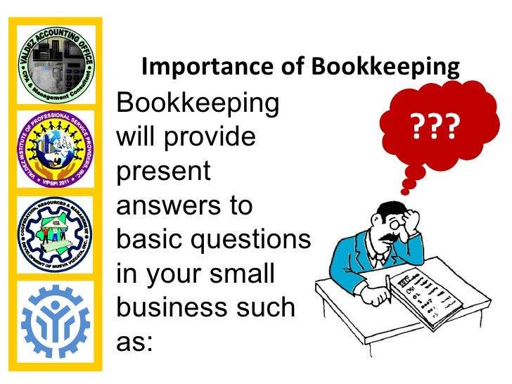 Importance of BookkeepingBookkeepingwill provide           ???presentanswers tobasic questionsin your smallbusiness suchas: